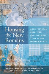 Housing the New RomansArchitectural Reception and Classical Style in the Modern World