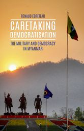 Caretaking DemocratizationThe Military and Political Change in Myanmar